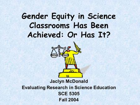 Gender Equity in Science Classrooms Has Been Achieved: Or Has It? Jaclyn McDonald Evaluating Research in Science Education SCE 5305 Fall 2004.