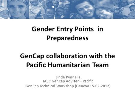 Gender Entry Points in Preparedness GenCap collaboration with the Pacific Humanitarian Team Linda Pennells IASC GenCap Adviser – Pacific GenCap Technical.