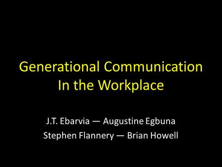 Generational Communication In the Workplace J.T. Ebarvia — Augustine Egbuna Stephen Flannery — Brian Howell.