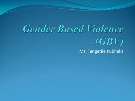 Ms. Tengetile Kubheka. Objectives Define Gender Concepts Define and briefly outline GBV Understand the nature and extent of GBV Linkages between GBV and.