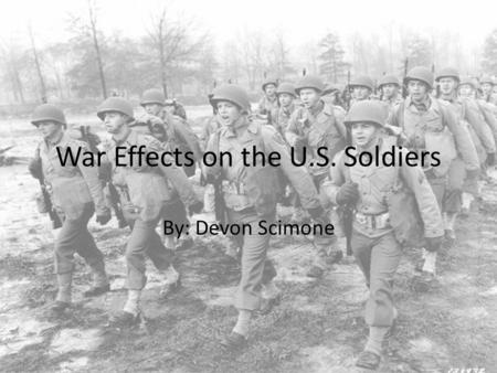 War Effects on the U.S. Soldiers By: Devon Scimone.
