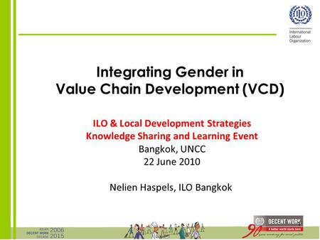 1 Integrating Gender in Value Chain Development (VCD) ILO & Local Development Strategies Knowledge Sharing and Learning Event Bangkok, UNCC 22 June 2010.