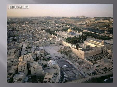 The Temple Mount Location of the past Jewish Temples destroyed first by Babylon and then by Rome. Currently the location of Islam's of Dome of the Rock.