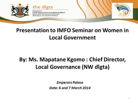 Presentation to IMFO Seminar on Women in Local Government By: Ms. Mapatane Kgomo : Chief Director, Local Governance (NW dlgta) Emperors Palace Date: 6.