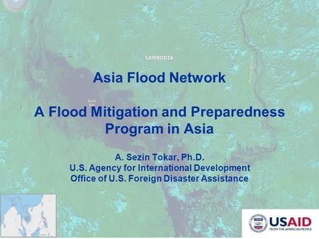 Asia Flood Network A Flood Mitigation and Preparedness Program in Asia A. Sezin Tokar, Ph.D. U.S. Agency for International Development Office of U.S. Foreign.