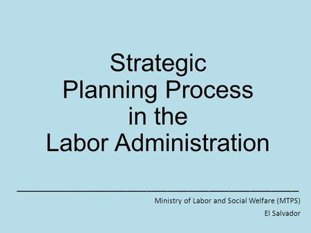 Strategic Planning Process in the Labor Administration _________________________________________ Ministry of Labor and Social Welfare (MTPS) El Salvador.