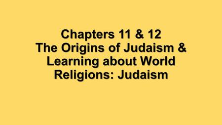 Chapters 11 & 12 The Origins of Judaism & Learning about World Religions: Judaism.