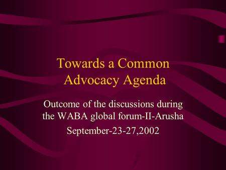 Towards a Common Advocacy Agenda Outcome of the discussions during the WABA global forum-II-Arusha September-23-27,2002.