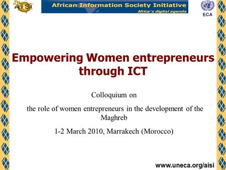 Www.uneca.org/aisi Empowering Women entrepreneurs through ICT Colloquium on the role of women entrepreneurs in the development of the Maghreb 1-2 March.