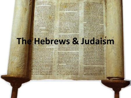 The Hebrews & Judaism. I. The Early Hebrews A.Ancestors of people called Jews B.Judaism – monotheistic religion originating with the Israelites C.Foundation.