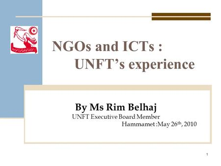 NGOs and ICTs : UNFT's experience By Ms Rim Belhaj UNFT Executive Board Member Hammamet :May 26 th, 2010 1.