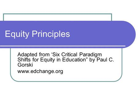 "Equity Principles Adapted from 'Six Critical Paradigm Shifts for Equity in Education"" by Paul C. Gorski www.edchange.org."