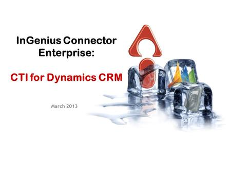InGenius Connector Enterprise: CTI for Dynamics CRM March 2013.