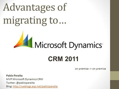 Advantages of migrating to… CRM 2011 Pablo Peralta MVP Microsoft Dynamics CRM Blog: