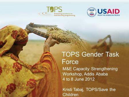 TOPS Gender Task Force M&E Capacity Strengthening Workshop, Addis Ababa 4 to 8 June 2012 Kristi Tabaj, TOPS/Save the Children.