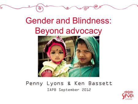 Gender and Blindness: Beyond advocacy Penny Lyons & Ken Bassett IAPB September 2012.