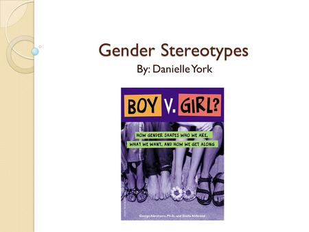 Gender Stereotypes By: Danielle York. Gender vs. Sex Gender refers specifically to socially constructed and institutionalized differences such as gender.