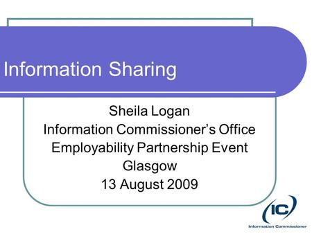 Information Sharing Sheila Logan Information Commissioner's Office Employability Partnership Event Glasgow 13 August 2009.