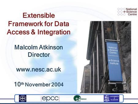 Extensible Framework for Data Access & Integration Malcolm Atkinson Director www.nesc.ac.uk 10 th November 2004.