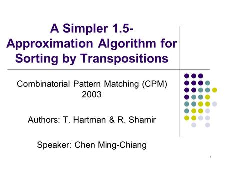 1 A Simpler 1.5- Approximation Algorithm for Sorting by Transpositions Combinatorial Pattern Matching (CPM) 2003 Authors: T. Hartman & R. Shamir Speaker: