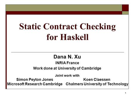 1 Static Contract Checking for Haskell Dana N. Xu INRIA France Work done at University of Cambridge Joint work with Simon Peyton Jones Microsoft Research.