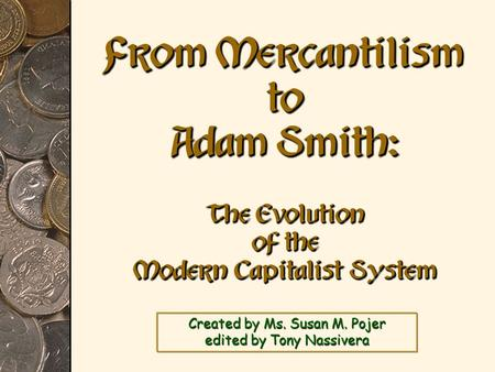 Created by Ms. Susan M. Pojer edited by Tony Nassivera From Mercantilism to Adam Smith: The Evolution of the Modern Capitalist System.