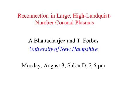 Reconnection in Large, High-Lundquist- Number Coronal Plasmas A.Bhattacharjee and T. Forbes University of New Hampshire Monday, August 3, Salon D, 2-5.
