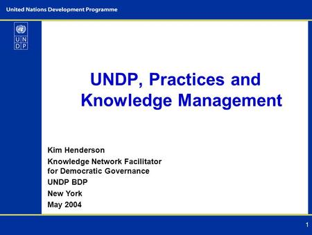1 UNDP, Practices and Knowledge Management Kim Henderson Knowledge Network Facilitator for Democratic Governance UNDP BDP New York May 2004.