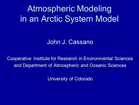 Atmospheric Modeling in an Arctic System Model John J. Cassano Cooperative Institute for Research in Environmental Sciences and Department of Atmospheric.