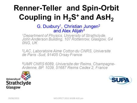 Renner-Teller and Spin-Orbit Coupling in H 2 S + and AsH 2 G. Duxbury 1, Christian Jungen 2 and Alex Alijah 3 1 Department of Physics, University of Strathclyde,