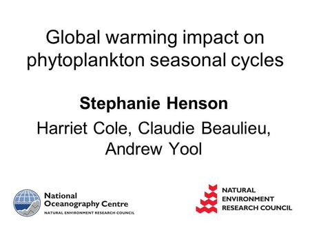 Stephanie Henson Harriet Cole, Claudie Beaulieu, Andrew Yool Global warming impact on phytoplankton seasonal cycles.