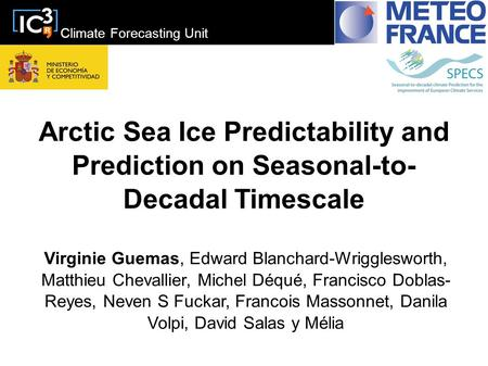 Climate Forecasting Unit Arctic Sea Ice Predictability and Prediction on Seasonal-to- Decadal Timescale Virginie Guemas, Edward Blanchard-Wrigglesworth,