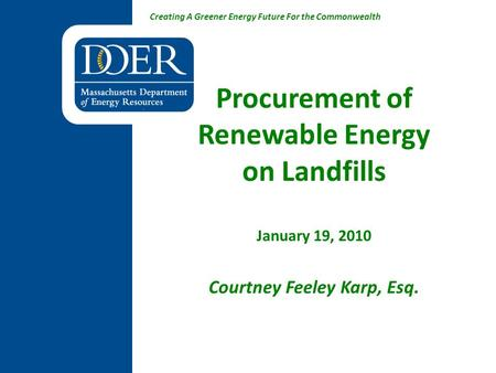Creating A Greener Energy Future For the Commonwealth Procurement of Renewable Energy on Landfills January 19, 2010 Courtney Feeley Karp, Esq.