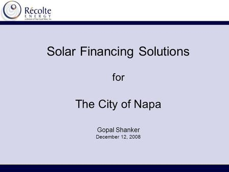 Solar Financing Solutions for The City of Napa Gopal Shanker December 12, 2008.
