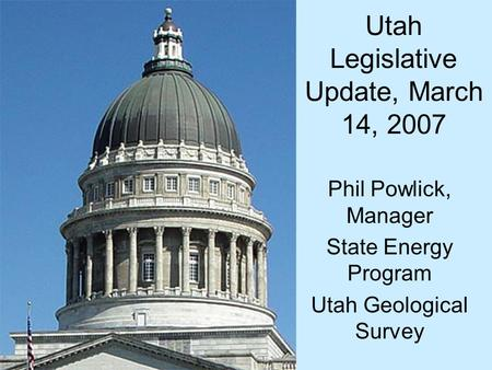 Utah Legislative Update, March 14, 2007 Phil Powlick, Manager State Energy Program Utah Geological Survey.