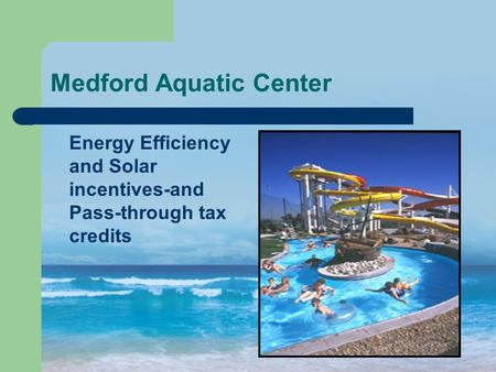 Medford Aquatic Center Energy Efficiency and Solar incentives-and Pass-through tax credits.