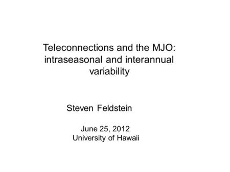 Teleconnections and the MJO: intraseasonal and interannual variability Steven Feldstein June 25, 2012 University of Hawaii.
