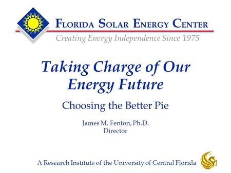 F LORIDA S OLAR E NERGY C ENTER Creating Energy Independence Since 1975 A Research Institute of the University of Central Florida Taking Charge of Our.