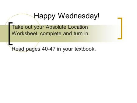 Take out your Absolute Location Worksheet, complete and turn in. Read pages 40-47 in your textbook. Happy Wednesday!
