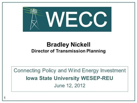 1 Bradley Nickell Director of Transmission Planning Connecting Policy and Wind Energy Investment Iowa State University WESEP-REU June 12, 2012.