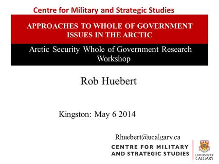APPROACHES TO WHOLE OF GOVERNMENT ISSUES IN THE ARCTIC Arctic Security Whole of Government Research Workshop Rob Huebert Centre for.