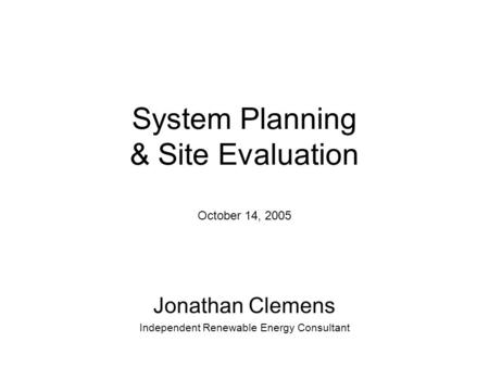 System Planning & Site Evaluation October 14, 2005 Jonathan Clemens Independent Renewable Energy Consultant.