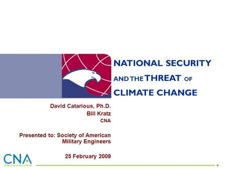 NATIONAL SECURITY AND THE THREAT OF CLIMATE CHANGE David Catarious, Ph.D. Bill Kratz CNA Presented to: Society of American Military Engineers 25 February.