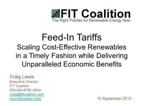 Craig Lewis Executive Director FIT Coalition 650-204-9768 office  Feed-In Tariffs Scaling Cost-Effective Renewables.