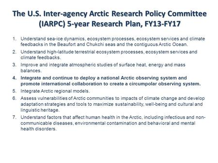 The U.S. Inter-agency Arctic Research Policy Committee (IARPC) 5-year Research Plan, FY13-FY17 1.Understand sea-ice dynamics, ecosystem processes, ecosystem.