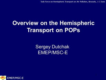 1 Task Force on Hemispheric Transport on Air Pollution, Brussels, 1-3 June EMEP/MSC-E Overview on the Hemispheric Transport on POPs Sergey Dutchak EMEP/MSC-E.