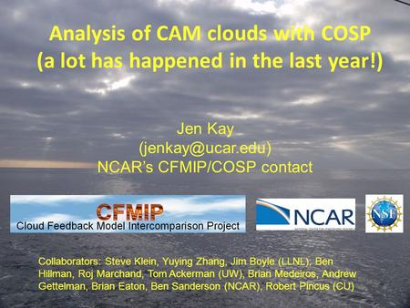 Analysis of CAM clouds with COSP (a lot has happened in the last year!) Jen Kay NCAR's CFMIP/COSP contact Collaborators: Steve Klein,