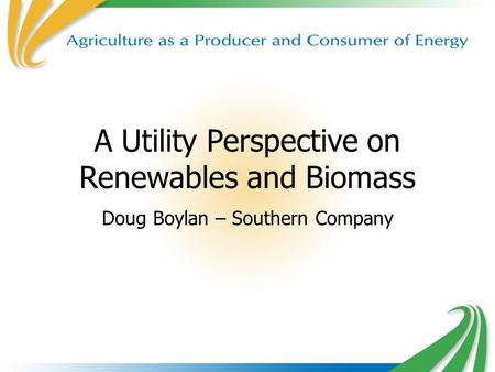 A Utility Perspective on Renewables and Biomass Doug Boylan – Southern Company.