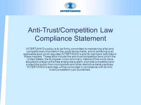 Anti-Trust/Competition Law Compliance Statement INTERTANKO's policy is to be firmly committed to maintaining a fair and competitive environment in the.