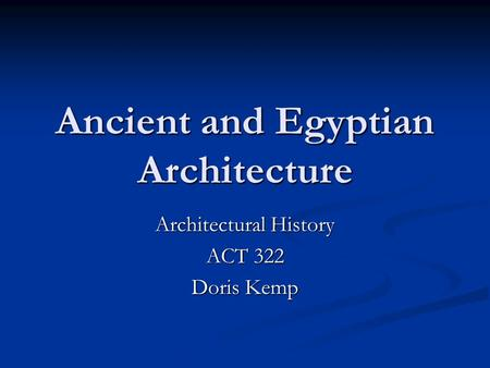 Ancient and Egyptian Architecture Architectural History ACT 322 Doris Kemp.